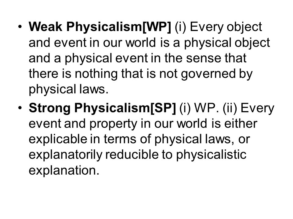 Weak Physicalism[WP] (i) Every object and event in our world is a physical object and a physical event in the sense that there is nothing that is not governed by physical laws.